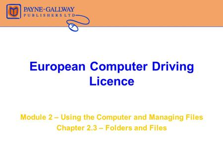 European Computer Driving Licence Module 2 – Using the Computer and Managing Files Chapter 2.3 – Folders and Files.