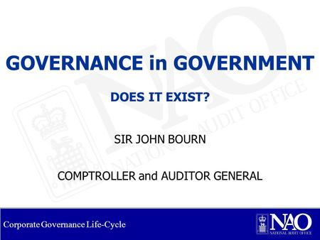 Corporate Governance Life-Cycle GOVERNANCE in GOVERNMENT DOES IT EXIST? SIR JOHN BOURN COMPTROLLER and AUDITOR GENERAL.