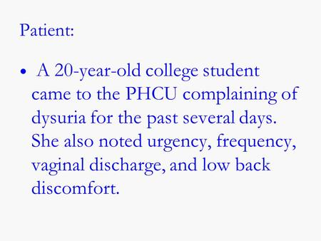 Patient: A 20-year-old college student came to the PHCU complaining of dysuria for the past several days. She also noted urgency, frequency, vaginal discharge,