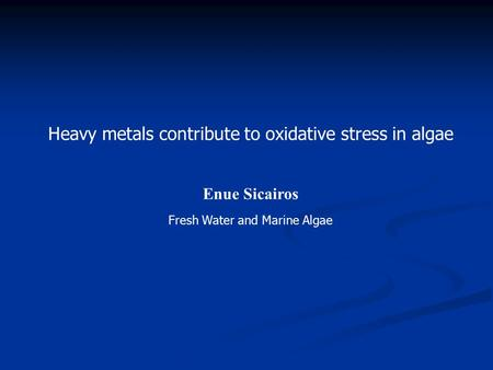 Heavy metals contribute to oxidative stress in algae Enue Sicairos Fresh Water and Marine Algae.
