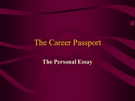 The Career Passport The Personal Essay. Why Write the Personal Essay To reinforce the writing of the five paragraph essay To reinforce the writing process.