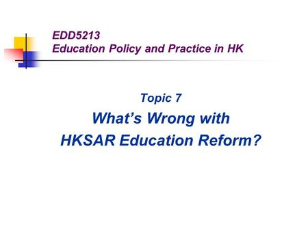 EDD5213 Education Policy and Practice in HK Topic 7 What's Wrong with HKSAR Education Reform?