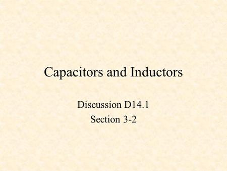 Capacitors and Inductors Discussion D14.1 Section 3-2.