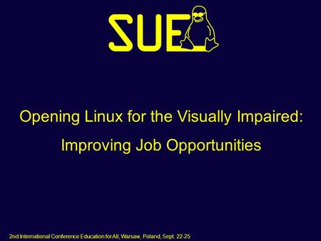 2nd International Conference Education for All, Warsaw, Poland, Sept. 22-25 Opening Linux for the Visually Impaired: Improving Job Opportunities.