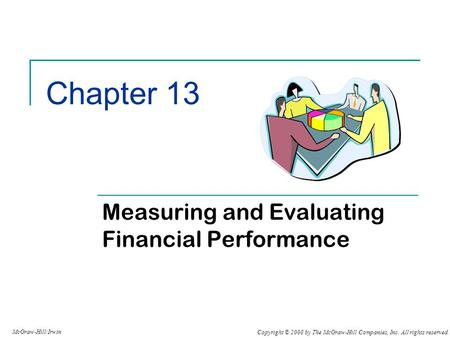 Copyright © 2008 by The McGraw-Hill Companies, Inc. All rights reserved. McGraw-Hill/Irwin Chapter 13 Measuring and Evaluating Financial Performance.