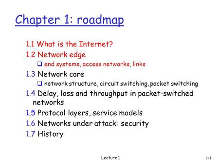 Lecture 1 1-1 Chapter 1: roadmap 1.1 What is the Internet? 1.2 Network edge  end systems, access networks, links 1.3 Network core  network structure,