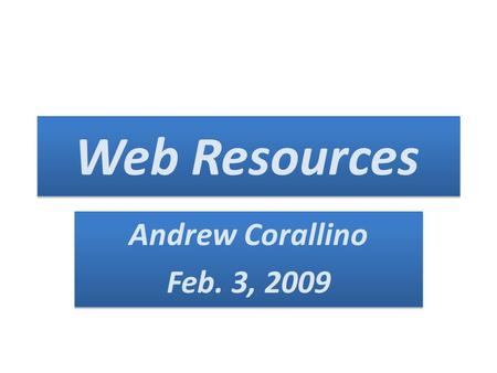 Web Resources Andrew Corallino Feb. 3, 2009 Andrew Corallino Feb. 3, 2009.