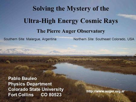Solving the Mystery of the Ultra-High Energy Cosmic Rays The Pierre Auger Observatory Pablo Bauleo Physics Department Colorado State University Fort Collins.