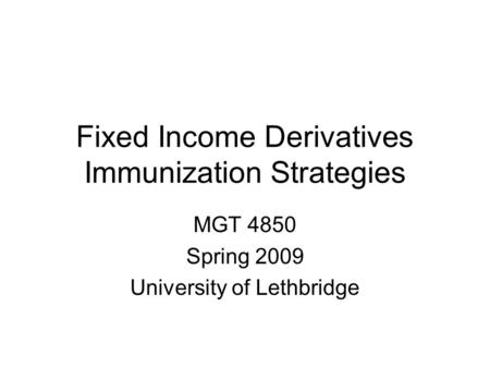 Fixed Income Derivatives Immunization Strategies MGT 4850 Spring 2009 University of Lethbridge.