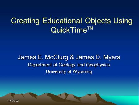 17-Oct-02 Creating Educational Objects Using QuickTime TM James E. McClurg & James D. Myers Department of Geology and Geophysics University of Wyoming.