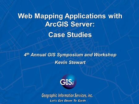 Web Mapping Applications with ArcGIS Server: Case Studies 4 th Annual GIS Symposium and Workshop Kevin Stewart.
