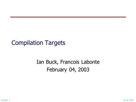Jan 30, 2003 GCAFE: 1 Compilation Targets Ian Buck, Francois Labonte February 04, 2003.