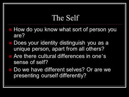 The Self How do you know what sort of person you are? Does your identity distinguish you as a unique person, apart from all others? Are there cultural.