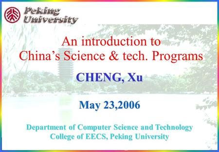 1898-2006 1 An introduction to China's Science & tech. Programs CHENG, Xu May 23,2006 Department of Computer Science and Technology College of EECS, Peking.