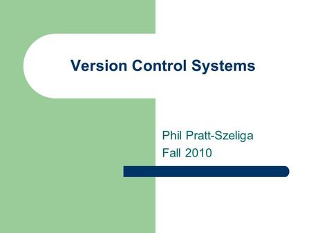 Version Control Systems Phil Pratt-Szeliga Fall 2010.
