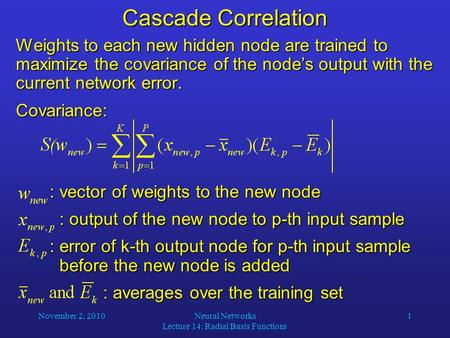 November 2, 2010Neural Networks Lecture 14: Radial Basis Functions 1 Cascade Correlation Weights to each new hidden node are trained to maximize the covariance.