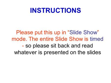 "INSTRUCTIONS Please put this up in ""Slide Show"" mode. The entire Slide Show is timed - so please sit back and read whatever is presented on the slides."