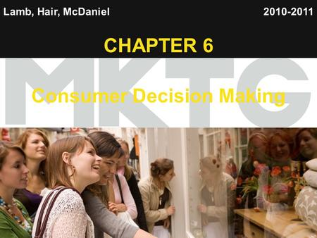 1 Lamb, Hair, McDaniel CHAPTER 6 Consumer Decision Making 2010-2011.