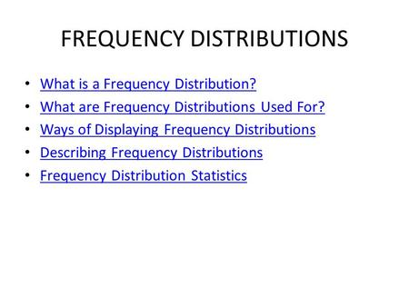 FREQUENCY DISTRIBUTIONS What is a Frequency Distribution? What are Frequency Distributions Used For? Ways of Displaying Frequency Distributions Describing.