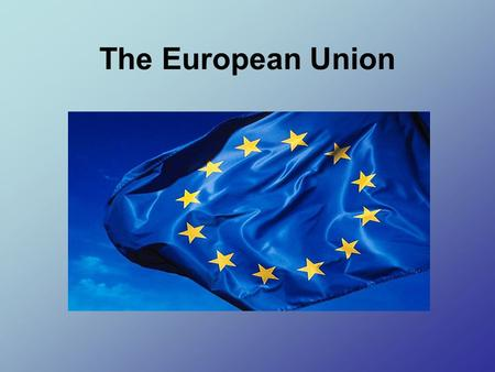 The European Union. Some Basic Info The European Union (EU) is an organization of European countries dedicated to increasing economic integration and.