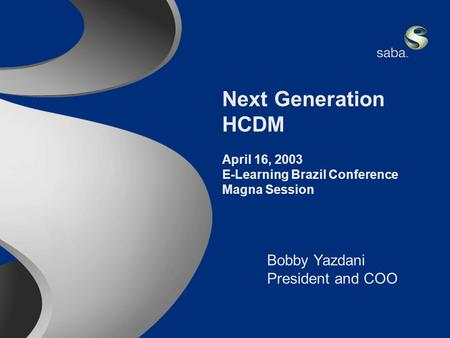 Saba Confidential 1 Next Generation HCDM April 16, 2003 E-Learning Brazil Conference Magna Session Bobby Yazdani President and COO.