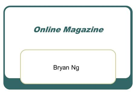Online Magazine Bryan Ng. Goal of the Project Product Dynamic Content Easy Administration Development Layered Architecture Object Oriented Adaptive to.