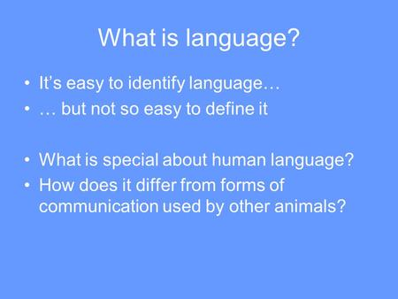 What is language? It's easy to identify language… … but not so easy to define it What is special about human language? How does it differ from forms of.