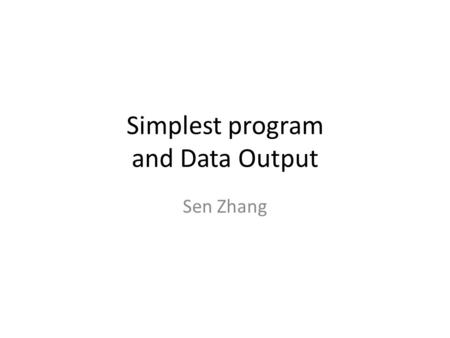 Simplest program and Data Output Sen Zhang. The simplest program looks like a single person company! void main() { // this starts a comment line // here.