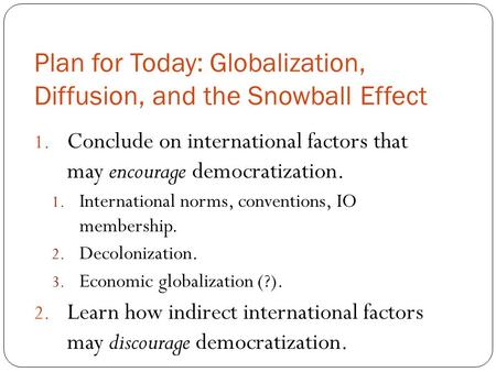 Plan for Today: Globalization, Diffusion, and the Snowball Effect 1. Conclude on international factors that may encourage democratization. 1. International.