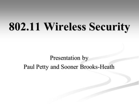 802.11 Wireless Security Presentation by Paul Petty and Sooner Brooks-Heath.