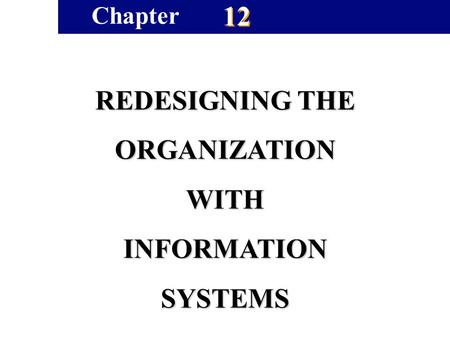 12 REDESIGNING THE ORGANIZATIONWITHINFORMATIONSYSTEMS Chapter.