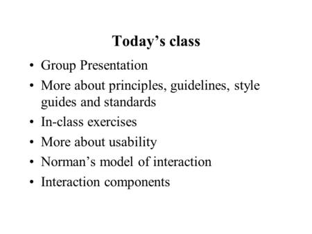 Today's class Group Presentation More about principles, guidelines, style guides and standards In-class exercises More about usability Norman's model of.