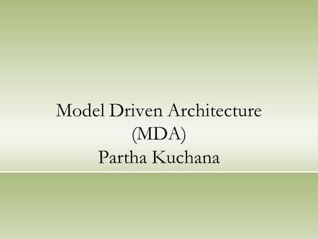 Model Driven Architecture (MDA) Partha Kuchana. Agenda What is MDA Modeling Approaches MDA in a NutShell MDA Models SDLC MDA Models (an Example) MDA -