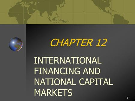 1 CHAPTER 12 INTERNATIONAL FINANCING AND NATIONAL CAPITAL MARKETS.