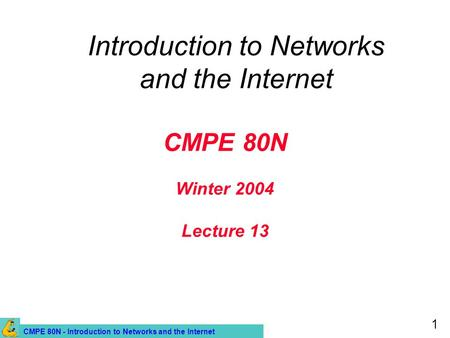 CMPE 80N - Introduction to Networks and the Internet 1 CMPE 80N Winter 2004 Lecture 13 Introduction to Networks and the Internet.
