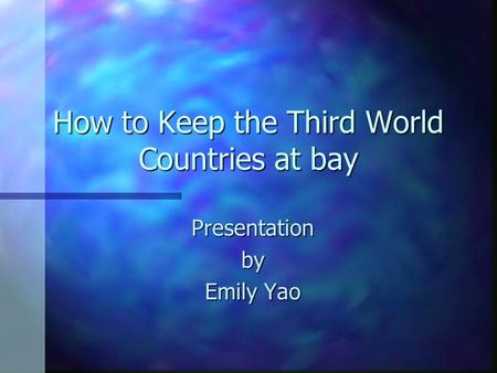 How To Keep The Third World Countries At Bay Presentationby Emily Yao
