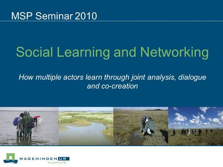 Social Learning and Networking How multiple actors learn through joint analysis, dialogue and co-creation MSP Seminar 2010.
