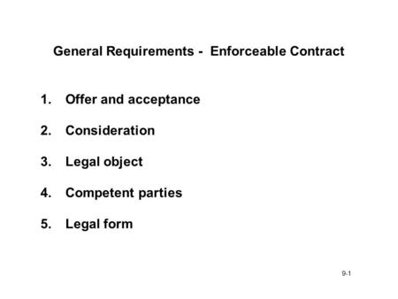 9-1 General Requirements - Enforceable Contract 1.Offer and acceptance 2.Consideration 3.Legal object 4.Competent parties 5.Legal form.