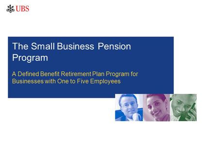 The Small Business Pension Program A Defined Benefit Retirement Plan Program for Businesses with One to Five Employees.