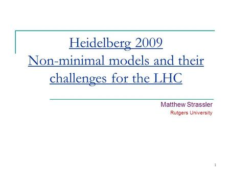 1 Heidelberg 2009 Non-minimal models and their challenges for the LHC Matthew Strassler Rutgers University.
