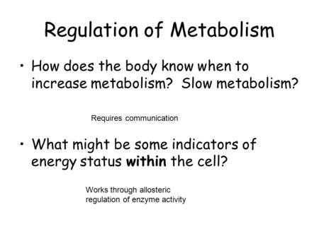 Regulation of Metabolism How does the body know when to increase metabolism? Slow metabolism? What might be some indicators of energy status within the.