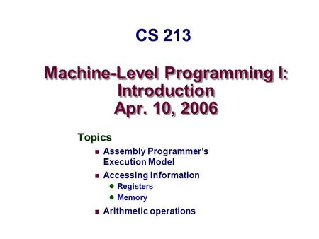 Machine-Level Programming I: Introduction Apr. 10, 2006 Topics Assembly Programmer's Execution Model Accessing Information Registers Memory Arithmetic.