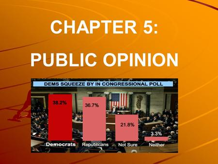 CHAPTER 5: PUBLIC OPINION. The purpose of this chapter is to explore what we mean by public opinion and to ask what sorts of effects public opinion has.