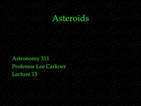 Asteroids Astronomy 311 Professor Lee Carkner Lecture 15.