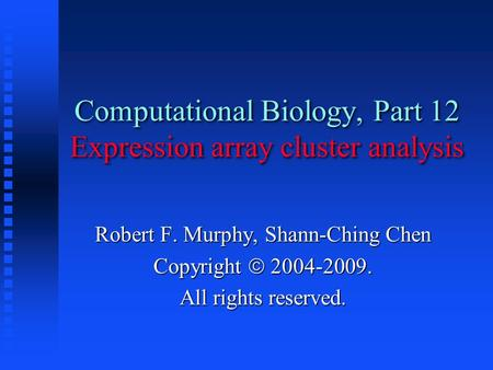 Computational Biology, Part 12 Expression array cluster analysis Robert F. Murphy, Shann-Ching Chen Copyright  2004-2009. All rights reserved.