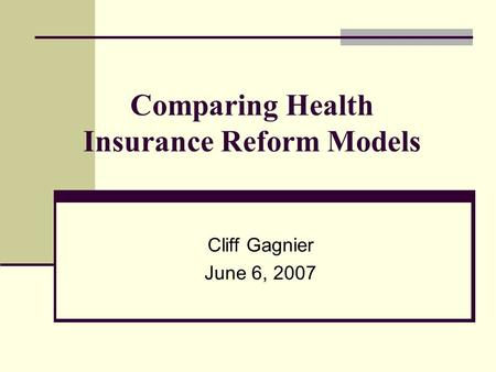 Comparing Health Insurance Reform Models Cliff Gagnier June 6, 2007.
