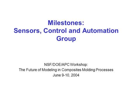 Milestones: Sensors, Control and Automation Group NSF/DOE/APC Workshop: The Future of Modeling in Composites Molding Processes June 9-10, 2004.