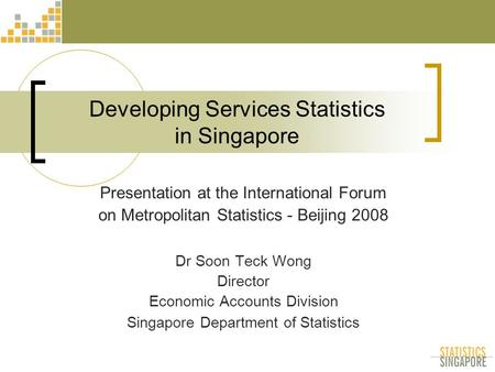 Developing Services Statistics in Singapore Presentation at the International Forum on Metropolitan Statistics - Beijing 2008 Dr Soon Teck Wong Director.