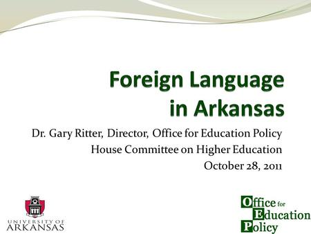 Dr. Gary Ritter, Director, Office for Education Policy House Committee on Higher Education October 28, 2011.