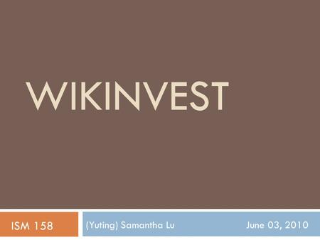 WIKINVEST (Yuting) Samantha Lu June 03, 2010 ISM 158.